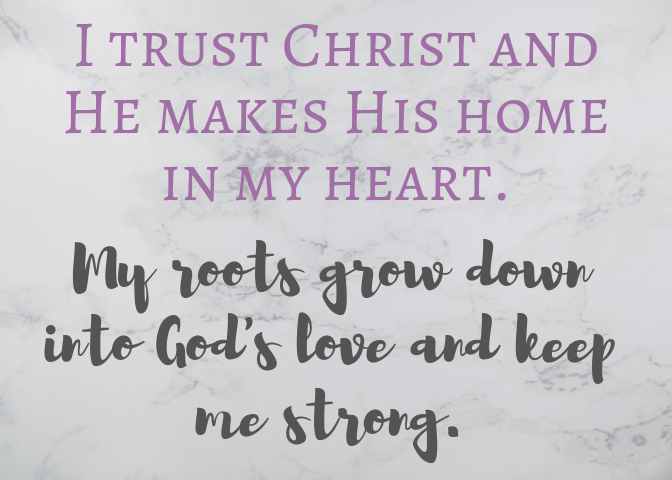 I trust Christ and He makes his home in my heart.  My roots grow down into God's love and keep me strong. Ephesians 3:17 -18. Positive affirmation based on scripture to print.